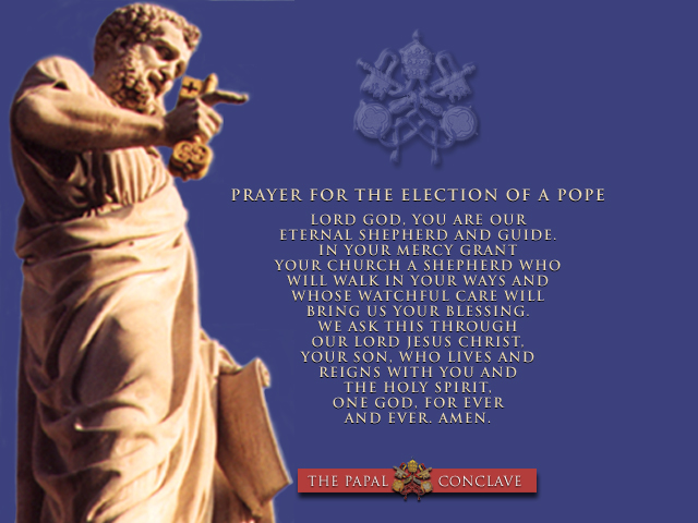 Prayer for the Election of a Pope - Lord God, you are our eternal shepherd and guide. In your mercy grant your Church a shepherd who will walk in your ways and whose watchful care will bring us your blessing. We ask this through our Lord Jesus Christ, your Son, who lives and reigns with you and the Holy Spirit, one God, for ever and ever. Amen. (Collect, Mass for the Election of a Pope, Roman Missal)
