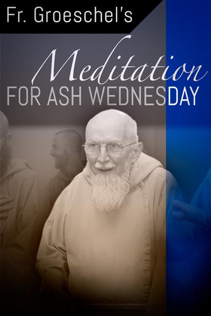 Fr. Groeschels Meditation for Ash Wednesday
