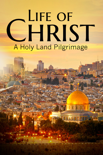 LIFE OF CHRIST: A HOLY LAND PILGRIMAGE