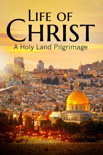 LIFE OF CHRIST: A HOLY LAND PILGRIMAGE