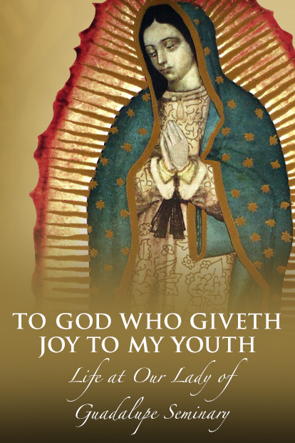 TO GOD WHO GIVETH JOY TO MY YOUTH: LIFE AT OUR LADY OF GUADALUPE SEMINARY, DENTON, NE